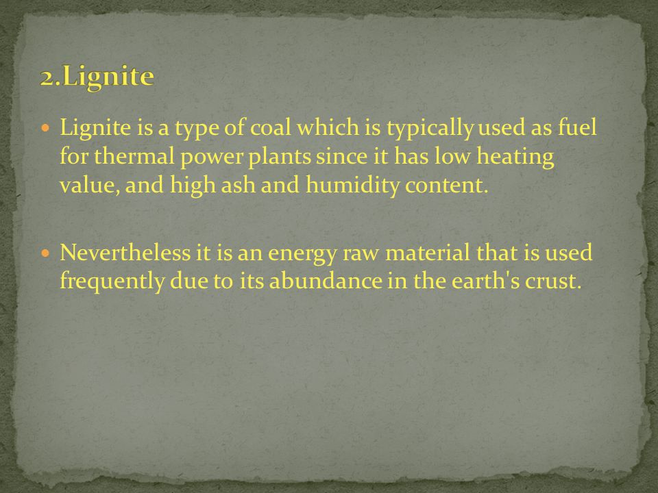 Lignite is a type of coal which is typically used as fuel for thermal power plants since it has low heating value, and high ash and humidity content.