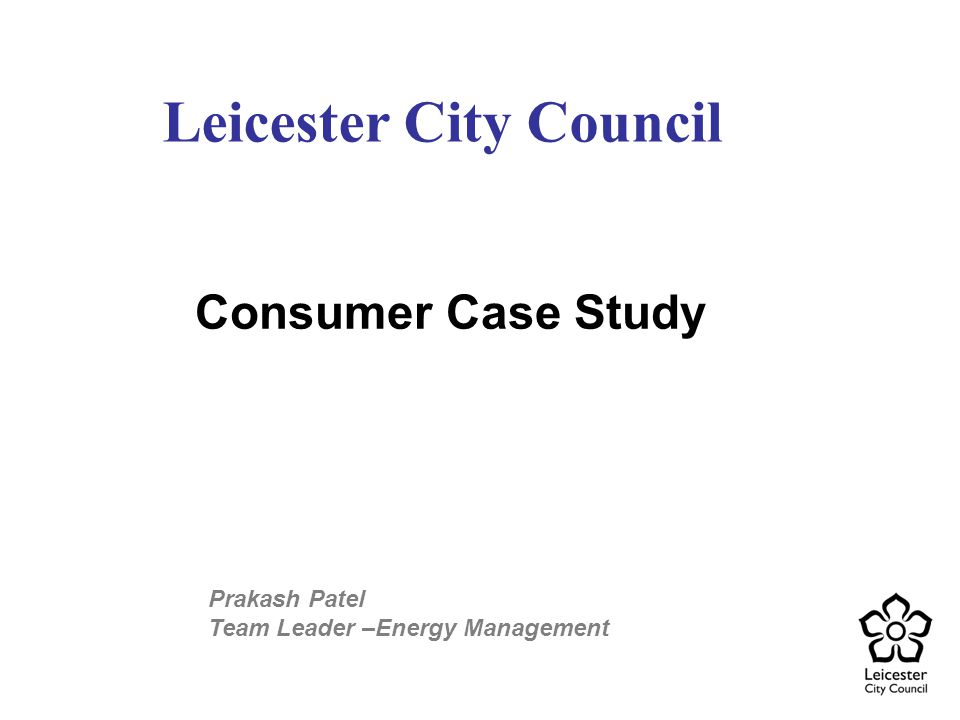 Consumer Case Study Leicester City Council Prakash Patel Team Leader –Energy Management