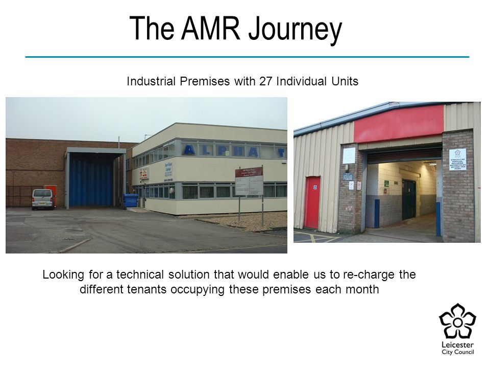 The AMR Journey Looking for a technical solution that would enable us to re-charge the different tenants occupying these premises each month Industrial Premises with 27 Individual Units