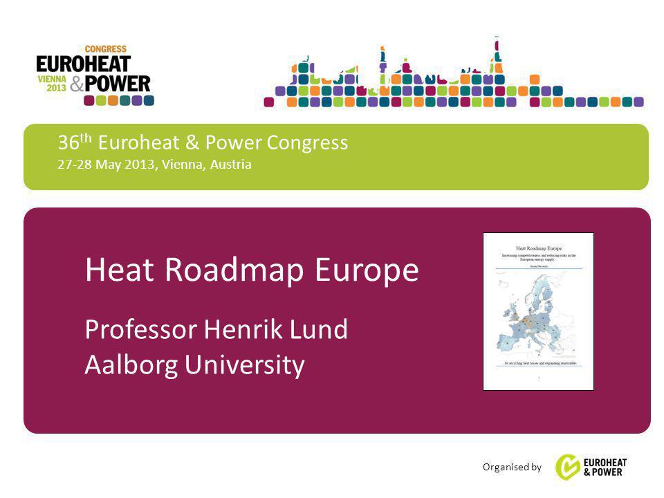 36 th Euroheat & Power Congress 27-28 May 2013, Vienna, Austria Organised by Heat Roadmap Europe Professor Henrik Lund Aalborg University