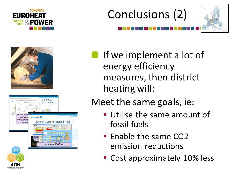 Conclusions (2) If we implement a lot of energy efficiency measures, then district heating will: Meet the same goals, ie: Utilise the same amount of fossil fuels Enable the same CO2 emission reductions Cost approximately 10% less