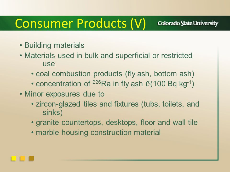 Building materials Materials used in bulk and superficial or restricted use coal combustion products (fly ash, bottom ash) concentration of 226 Ra in fly ash O (100 Bq kg -1 ) Minor exposures due to zircon-glazed tiles and fixtures (tubs, toilets, and sinks) granite countertops, desktops, floor and wall tile marble housing construction material Consumer Products (V)