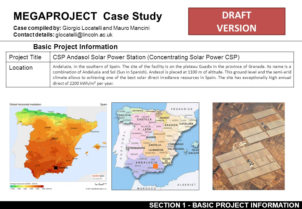 MEGAPROJECT Case Study Basic Project Information Case compiled by: Giorgio Locatelli and Mauro Mancini Contact details: glocatelli@lincoln.ac.uk Project TitleCSP Andasol Solar Power Station (Concentrating Solar Power CSP) Location Andalusia, in the southern of Spain.