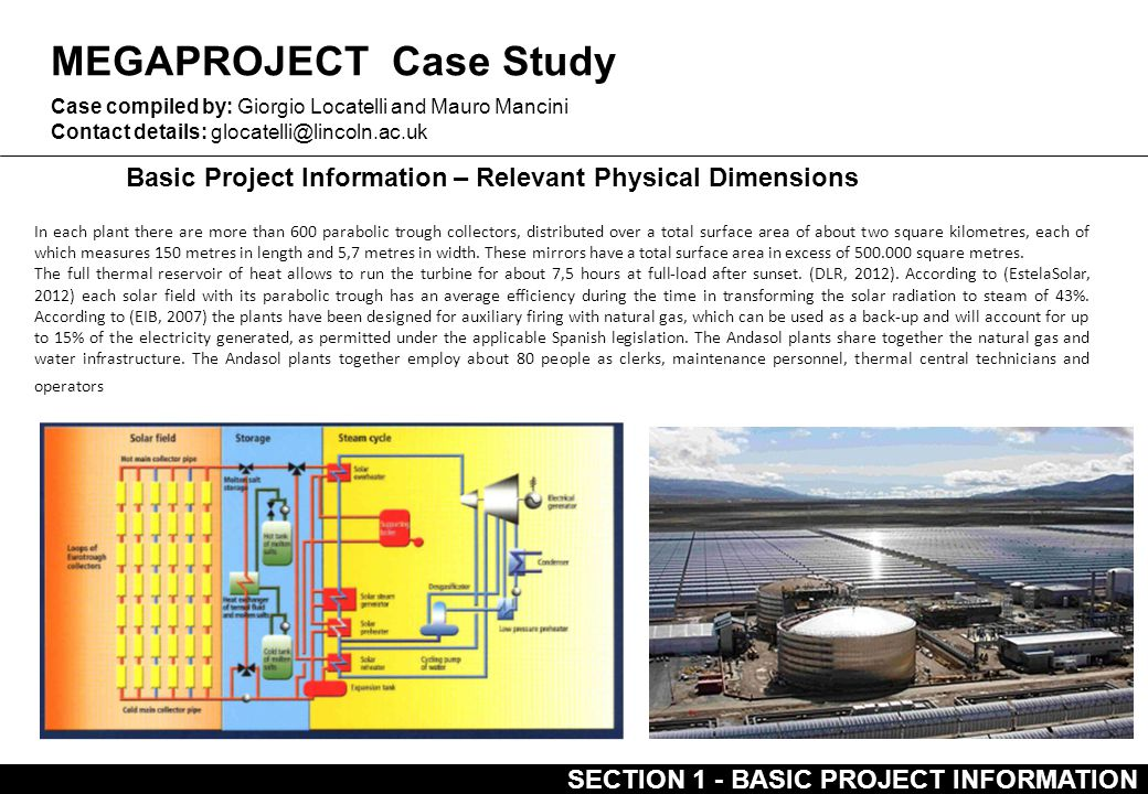 MEGAPROJECT Case Study Basic Project Information – Relevant Physical Dimensions Case compiled by: Giorgio Locatelli and Mauro Mancini Contact details: glocatelli@lincoln.ac.uk SECTION 1 - BASIC PROJECT INFORMATION In each plant there are more than 600 parabolic trough collectors, distributed over a total surface area of about two square kilometres, each of which measures 150 metres in length and 5,7 metres in width.