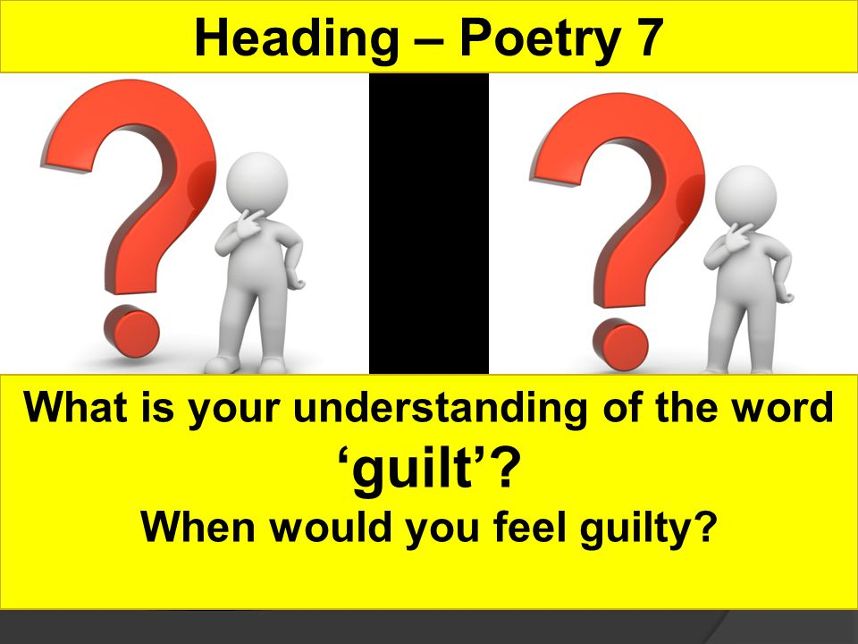 Heading – Poetry 7 What is your understanding of the word guilt When would you feel guilty