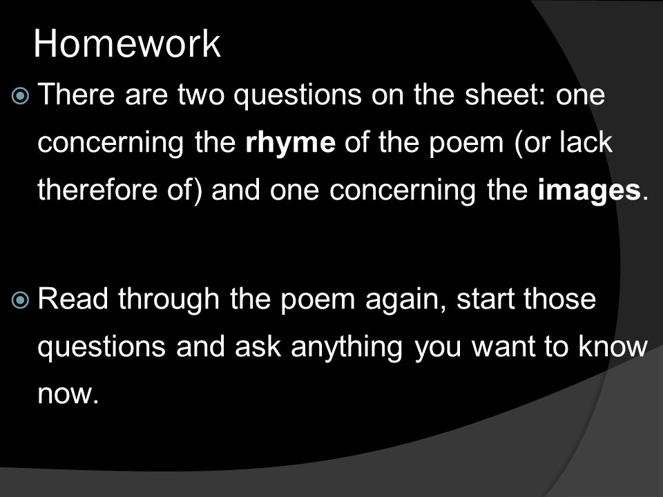 Homework There are two questions on the sheet: one concerning the rhyme of the poem (or lack therefore of) and one concerning the images.