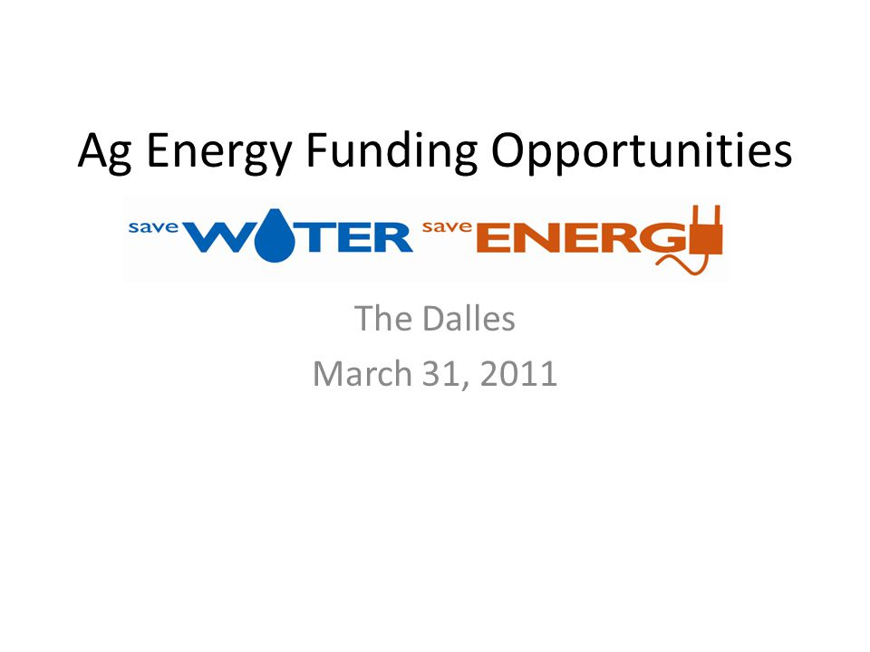 Ag Energy Funding Opportunities The Dalles March 31, 2011