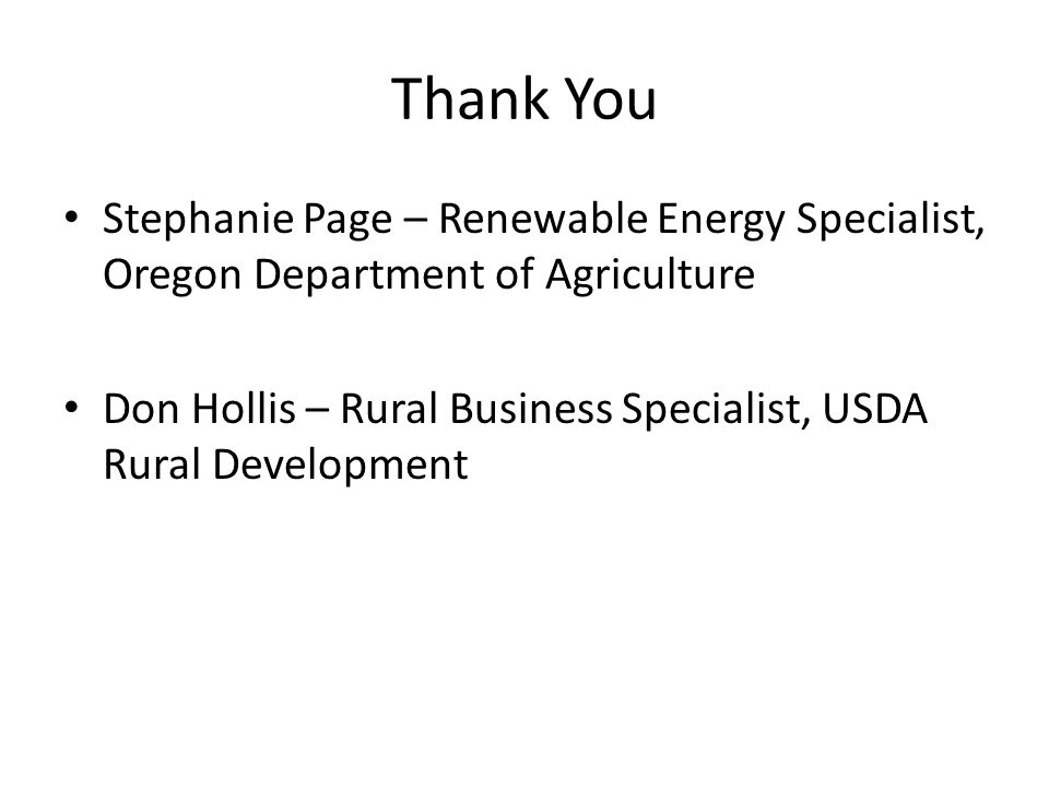 Thank You Stephanie Page – Renewable Energy Specialist, Oregon Department of Agriculture Don Hollis – Rural Business Specialist, USDA Rural Development