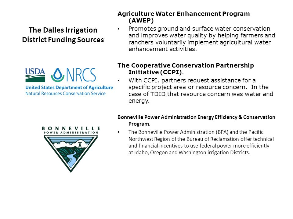 The Dalles Irrigation District Funding Sources Agriculture Water Enhancement Program (AWEP) Promotes ground and surface water conservation and improves water quality by helping farmers and ranchers voluntarily implement agricultural water enhancement activities.
