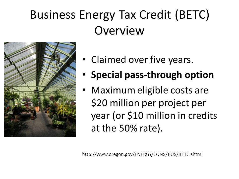 Business Energy Tax Credit (BETC) Overview Claimed over five years.