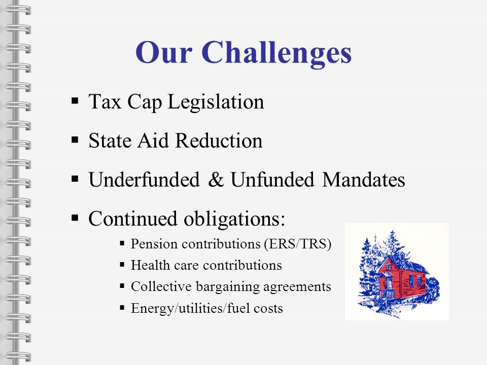 Our Challenges Tax Cap Legislation State Aid Reduction Underfunded & Unfunded Mandates Continued obligations: Pension contributions (ERS/TRS) Health care contributions Collective bargaining agreements Energy/utilities/fuel costs