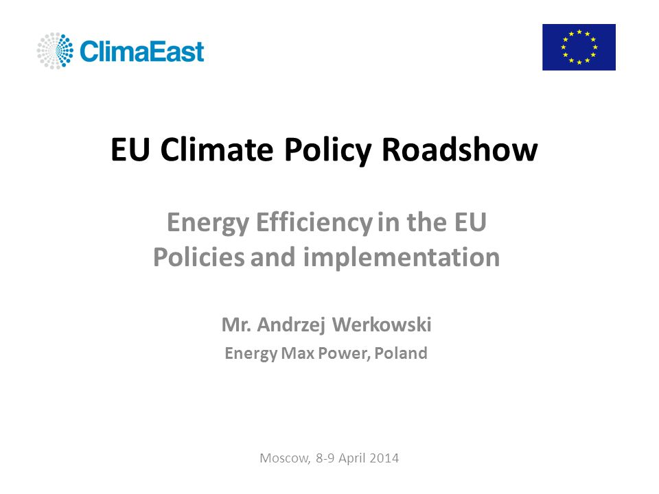 Energy Efficiency in the EU Policies and implementation Moscow, 8-9 April 2014EU Climate Policy Roadshow Conclusions Energy efficiency improvement is the and most effective way to: – Reduce energy bill – Strengthen competitiveness – Improve energy security – Reduce GHG emissions There are many low hanging fruits like thermal insulation of buildings that may lead to huge energy savings, with the scale influencing the whole economy The EU energy efficiency policy is focused on taking full advantage of the accumulated Member States efforts concentrated on exploitment of the existing potentials and on exercising local energy efficiency improvement initiatives Cogeneration is by far the most effective way to improve energy efficiency in the energy generation and heat production processes and should be considered #1 option whenever modernization and/or new investments are undertaken