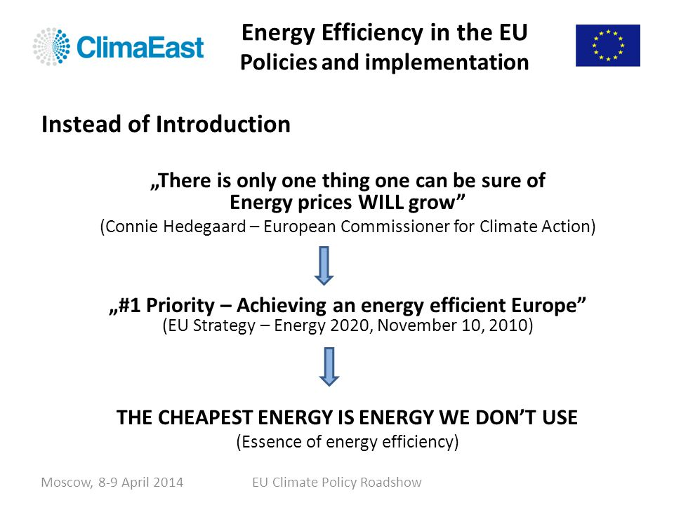 Energy Efficiency in the EU Policies and implementation Amends Directives 2009/125/EC and 2010/30/EU and repeals Directives 2004/8/EC and 2006/32/EC Entered into force on 4 December 2012 Most of its provisions have to be implemented by the Member States by 5 June 2014 All EU-28 countries are required to use energy more efficiently at all stages of the energy chain – from the transformation of energy and its distribution to its final consumption All EU-28 countries are required to establish indicative national energy efficiency targets for 2020 Moscow, 8-9 April 2014EU Climate Policy Roadshow Energy Efficiency Directive 2012/27/EU