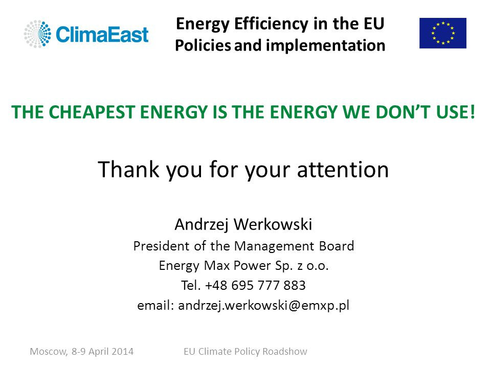 Energy Efficiency in the EU Policies and implementation THE CHEAPEST ENERGY IS THE ENERGY WE DONT USE! Thank you for your attention Andrzej Werkowski