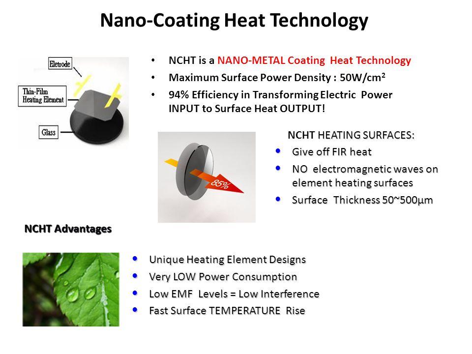 Nano-Coating Heat Technology NCHT is a NANO-METAL Coating Heat Technology Maximum Surface Power Density : 50W/cm 2 94% Efficiency in Transforming Elec