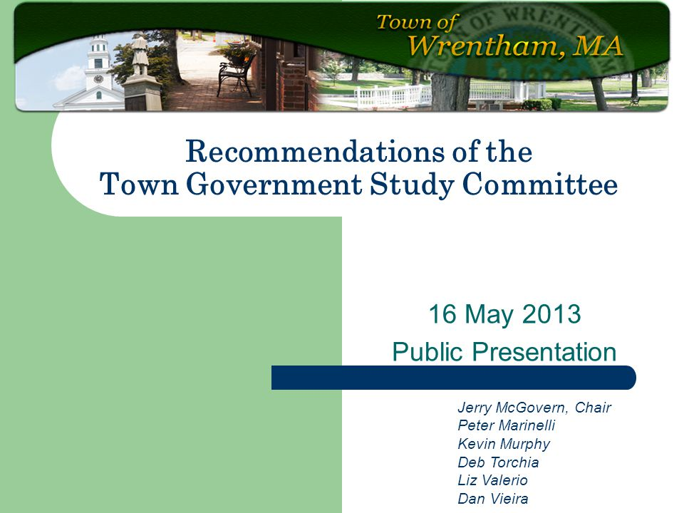 16 May 2013 Public Presentation Recommendations of the Town Government Study Committee Jerry McGovern, Chair Peter Marinelli Kevin Murphy Deb Torchia Liz Valerio Dan Vieira