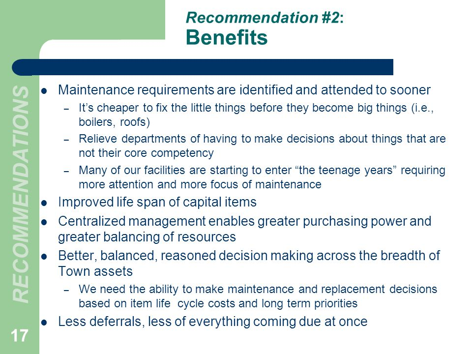 Recommendation #2: Benefits Maintenance requirements are identified and attended to sooner – Its cheaper to fix the little things before they become big things (i.e., boilers, roofs) – Relieve departments of having to make decisions about things that are not their core competency – Many of our facilities are starting to enter the teenage years requiring more attention and more focus of maintenance Improved life span of capital items Centralized management enables greater purchasing power and greater balancing of resources Better, balanced, reasoned decision making across the breadth of Town assets – We need the ability to make maintenance and replacement decisions based on item life cycle costs and long term priorities Less deferrals, less of everything coming due at once 17 RECOMMENDATIONS