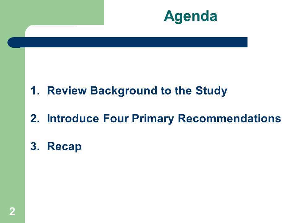 2 Agenda 1.Review Background to the Study 2.Introduce Four Primary Recommendations 3.Recap