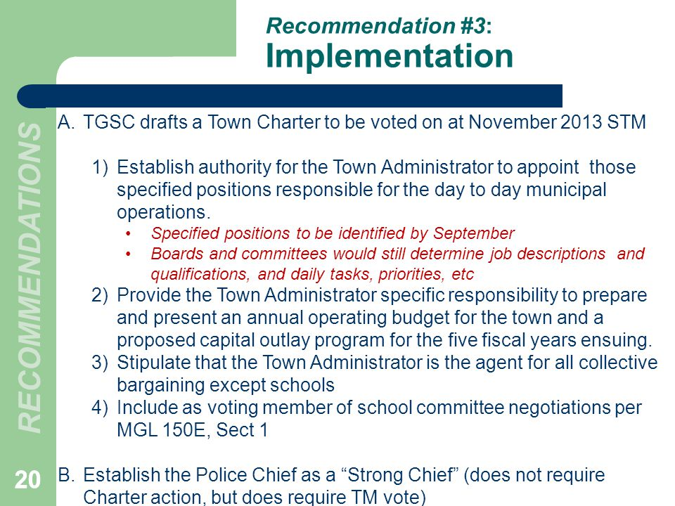 20 Recommendation #3: Implementation 20 A.TGSC drafts a Town Charter to be voted on at November 2013 STM 1)Establish authority for the Town Administra