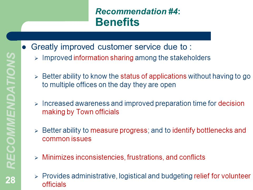 Recommendation #4: Benefits Greatly improved customer service due to : Improved information sharing among the stakeholders Better ability to know the status of applications without having to go to multiple offices on the day they are open Increased awareness and improved preparation time for decision making by Town officials Better ability to measure progress; and to identify bottlenecks and common issues Minimizes inconsistencies, frustrations, and conflicts Provides administrative, logistical and budgeting relief for volunteer officials 28 RECOMMENDATIONS