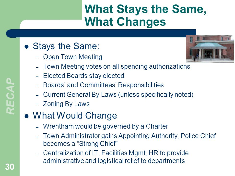 What Stays the Same, What Changes Stays the Same: – Open Town Meeting – Town Meeting votes on all spending authorizations – Elected Boards stay elected – Boards and Committees Responsibilities – Current General By Laws (unless specifically noted) – Zoning By Laws What Would Change – Wrentham would be governed by a Charter – Town Administrator gains Appointing Authority, Police Chief becomes a Strong Chief – Centralization of IT, Facilities Mgmt, HR to provide administrative and logistical relief to departments 30 RECAP