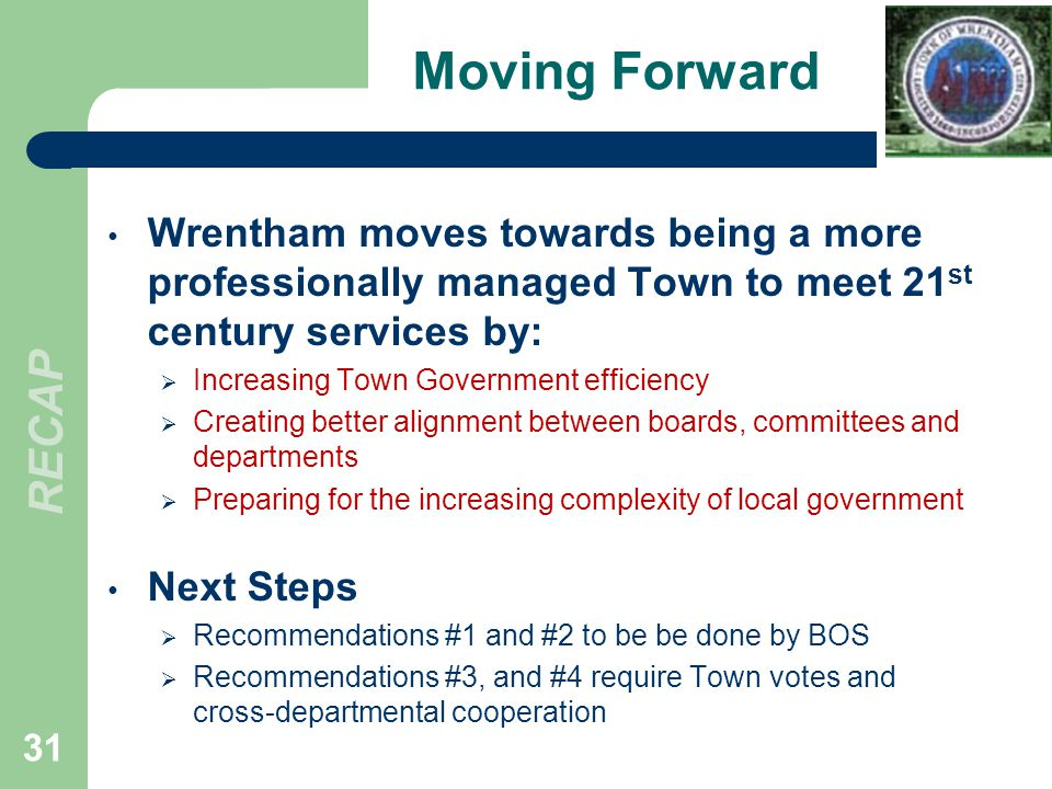 Moving Forward Wrentham moves towards being a more professionally managed Town to meet 21 st century services by: Increasing Town Government efficiency Creating better alignment between boards, committees and departments Preparing for the increasing complexity of local government Next Steps Recommendations #1 and #2 to be be done by BOS Recommendations #3, and #4 require Town votes and cross-departmental cooperation 31 RECAP