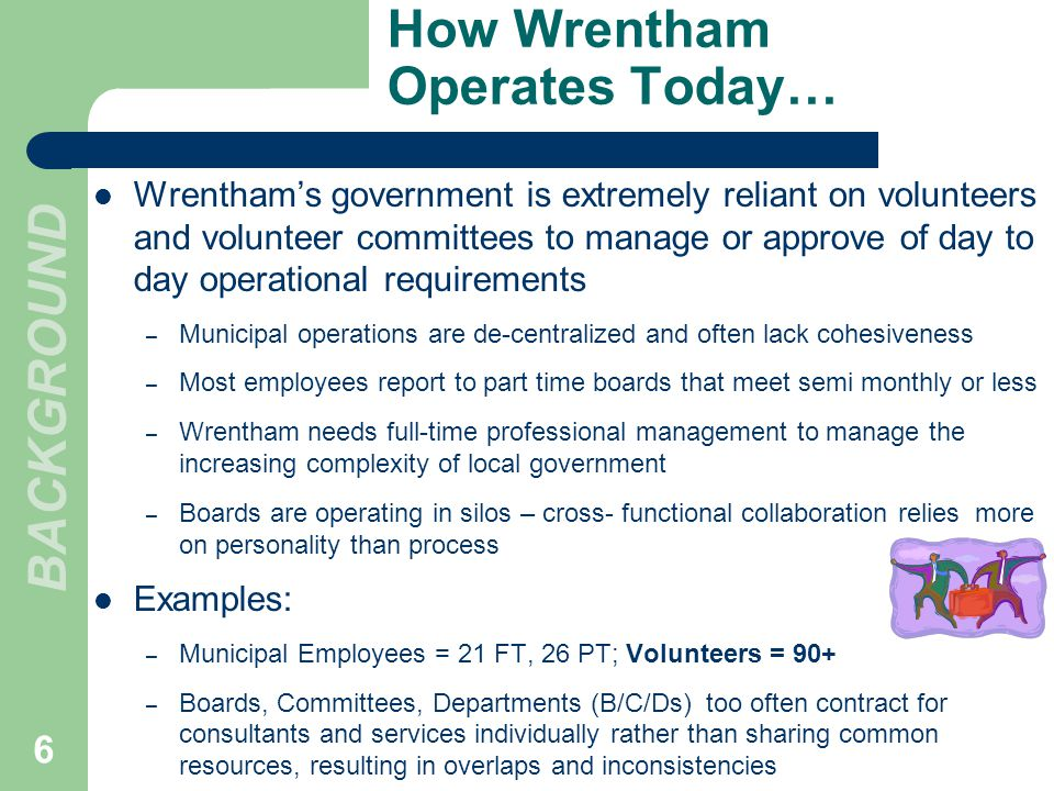 Wrenthams government is extremely reliant on volunteers and volunteer committees to manage or approve of day to day operational requirements – Municipal operations are de-centralized and often lack cohesiveness – Most employees report to part time boards that meet semi monthly or less – Wrentham needs full-time professional management to manage the increasing complexity of local government – Boards are operating in silos – cross- functional collaboration relies more on personality than process Examples: – Municipal Employees = 21 FT, 26 PT; Volunteers = 90+ – Boards, Committees, Departments (B/C/Ds) too often contract for consultants and services individually rather than sharing common resources, resulting in overlaps and inconsistencies How Wrentham Operates Today… BACKGROUND 6