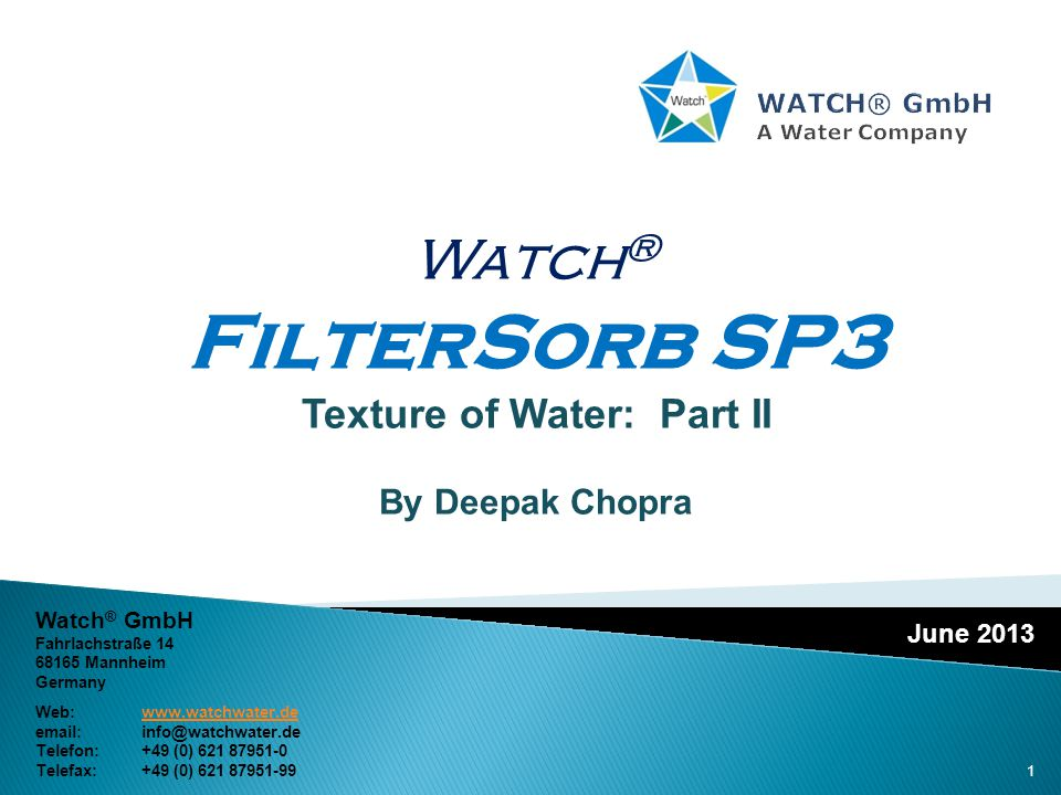 June 2013 Watch ® FilterSorb SP3 Texture of Water: Part II By Deepak Chopra Watch ® GmbH Fahrlachstraße 14 68165 Mannheim Germany Web:www.watchwater.dewww.watchwater.de email:info@watchwater.de Telefon: +49 (0) 621 87951-0 Telefax: +49 (0) 621 87951-99 1