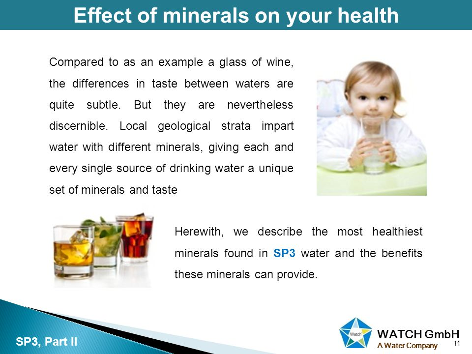 WATCH GmbH A Water Company Effect of minerals on your health 11 SP3, Part II Herewith, we describe the most healthiest minerals found in SP3 water and the benefits these minerals can provide.