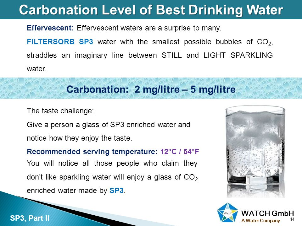 WATCH GmbH A Water Company Carbonation Level of Best Drinking Water 14 SP3, Part II You will notice all those people who claim they dont like sparkling water will enjoy a glass of CO 2 enriched water made by SP3.