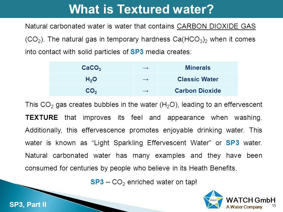 WATCH GmbH A Water Company What is Textured water? 15 SP3, Part II Natural carbonated water is water that contains CARBON DIOXIDE GAS (CO 2 ). The nat