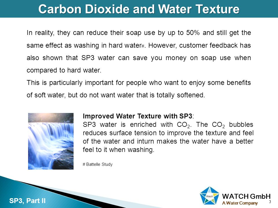 WATCH GmbH A Water Company Carbon Dioxide and Water Texture 3 SP3, Part II In reality, they can reduce their soap use by up to 50% and still get the s