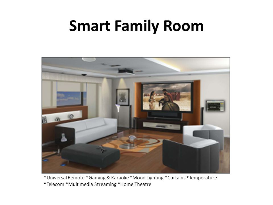 Smart Family Room *Universal Remote *Gaming & Karaoke *Mood Lighting *Curtains *Temperature *Telecom *Multimedia Streaming *Home Theatre