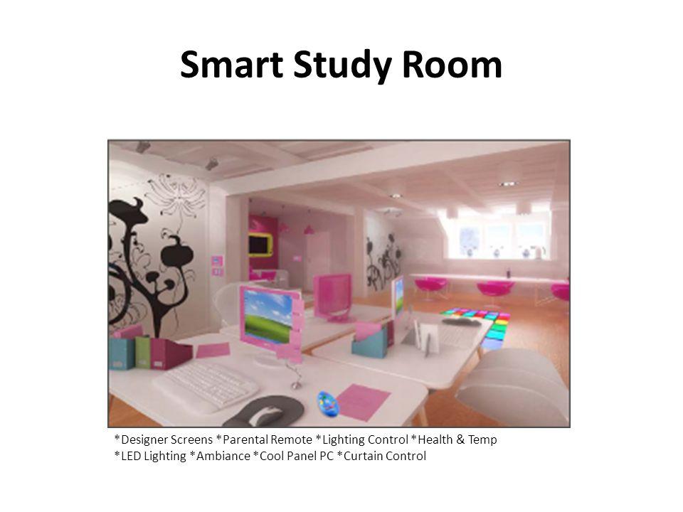 Smart Study Room *Designer Screens *Parental Remote *Lighting Control *Health & Temp *LED Lighting *Ambiance *Cool Panel PC *Curtain Control