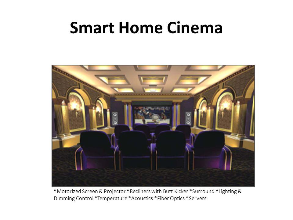 Smart Home Cinema *Motorized Screen & Projector *Recliners with Butt Kicker *Surround *Lighting & Dimming Control *Temperature *Acoustics *Fiber Optics *Servers