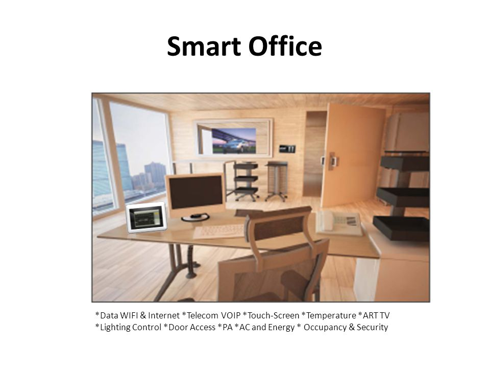 Smart Office *Data WIFI & Internet *Telecom VOIP *Touch-Screen *Temperature *ART TV *Lighting Control *Door Access *PA *AC and Energy * Occupancy & Security