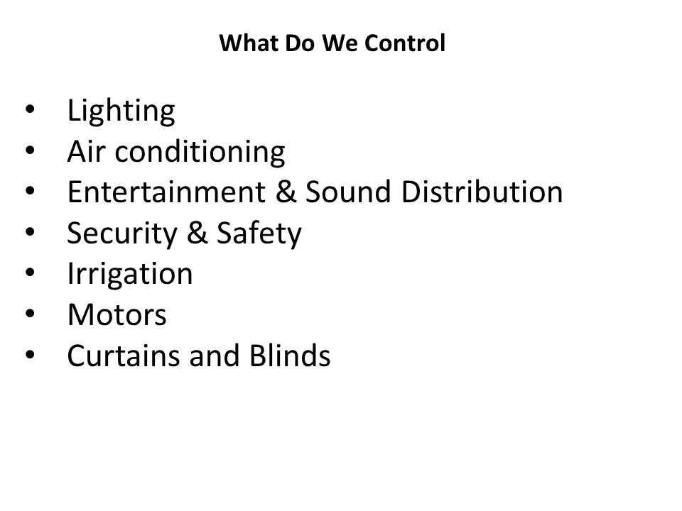 Lighting Air conditioning Entertainment & Sound Distribution Security & Safety Irrigation Motors Curtains and Blinds What Do We Control