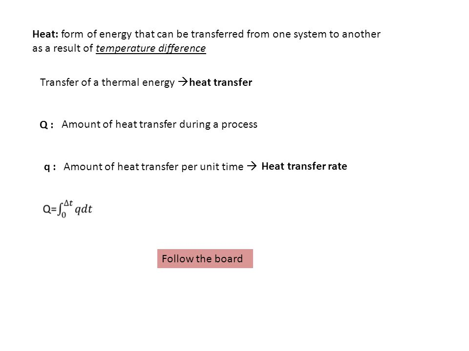 Transfer of a thermal energy heat transfer Amount of heat transfer during a process Q : Heat: form of energy that can be transferred from one system to another as a result of temperature difference Heat transfer rateAmount of heat transfer per unit time q : Follow the board