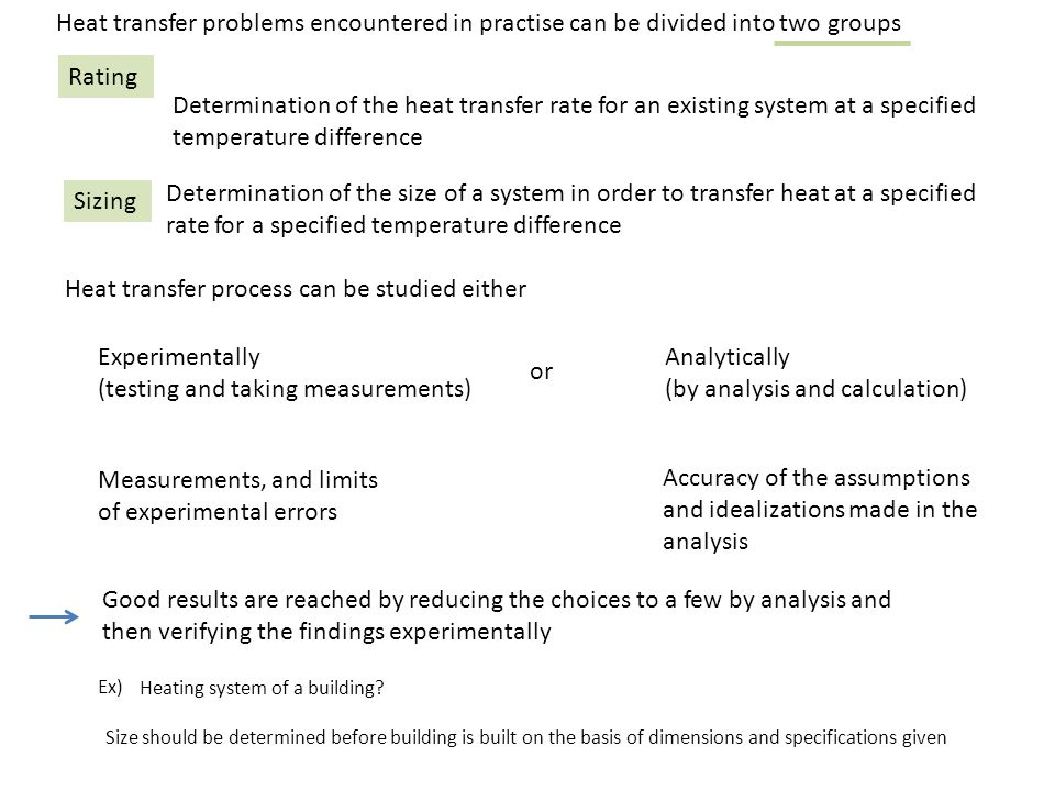 Heat transfer problems encountered in practise can be divided into two groups Sizing Rating Determination of the heat transfer rate for an existing system at a specified temperature difference Determination of the size of a system in order to transfer heat at a specified rate for a specified temperature difference Heat transfer process can be studied either Experimentally (testing and taking measurements) Analytically (by analysis and calculation) or Measurements, and limits of experimental errors Accuracy of the assumptions and idealizations made in the analysis Good results are reached by reducing the choices to a few by analysis and then verifying the findings experimentally Ex) Heating system of a building.
