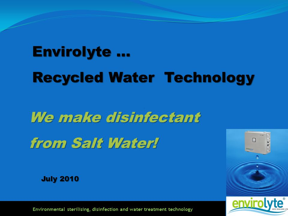 Envirolyte … Recycled Water Technology July 2010 We make disinfectant from Salt Water! Environmental sterilising, disinfection and water treatment tec