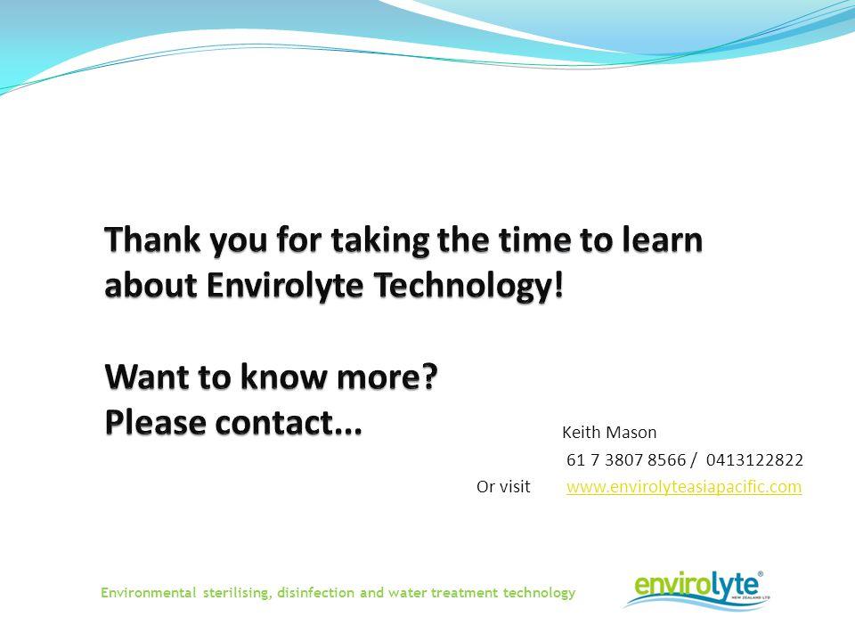 Keith Mason 61 7 3807 8566 / 0413122822 Or visit www.envirolyteasiapacific.comwww.envirolyteasiapacific.com