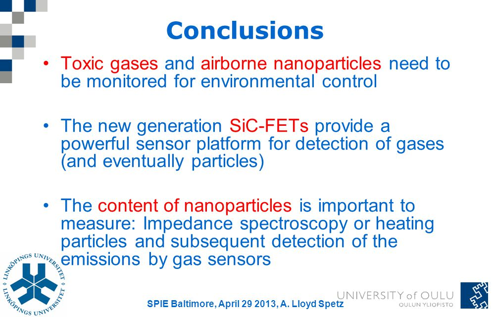 Conclusions Toxic gases and airborne nanoparticles need to be monitored for environmental control The new generation SiC-FETs provide a powerful sensor platform for detection of gases (and eventually particles) The content of nanoparticles is important to measure: Impedance spectroscopy or heating particles and subsequent detection of the emissions by gas sensors SPIE Baltimore, April 29 2013, A.