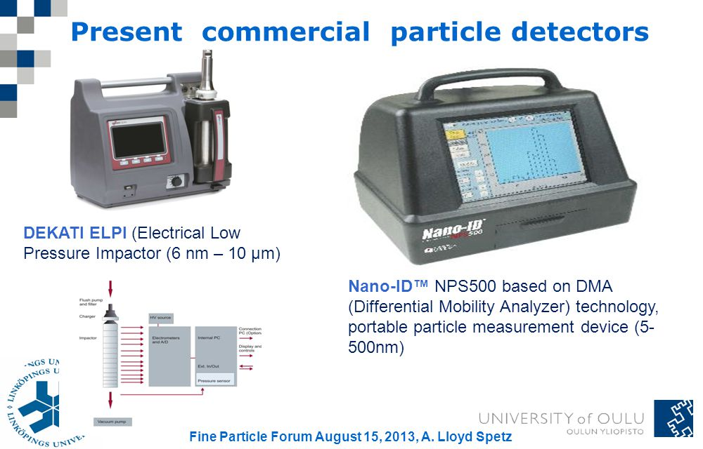 31 Nano-ID NPS500 based on DMA (Differential Mobility Analyzer) technology, portable particle measurement device (5- 500nm) Present commercial particle detectors DEKATI ELPI (Electrical Low Pressure Impactor (6 nm – 10 µm) Fine Particle Forum August 15, 2013, A.