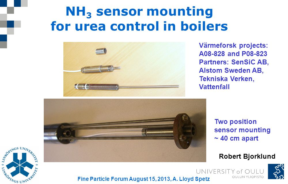 NH 3 sensor mounting for urea control in boilers Värmeforsk projects: A08-828 and P08-823 Partners: SenSiC AB, Alstom Sweden AB, Tekniska Verken, Vattenfall Two position sensor mounting ~ 40 cm apart Robert Bjorklund Fine Particle Forum August 15, 2013, A.
