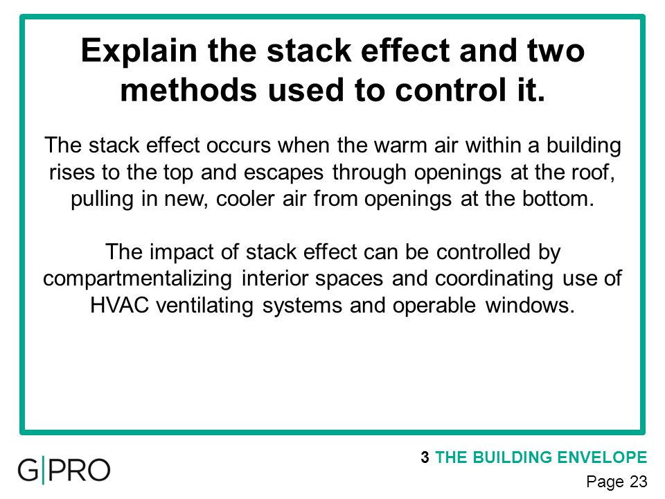Explain the stack effect and two methods used to control it. 3 THE BUILDING ENVELOPE Page 23 The stack effect occurs when the warm air within a buildi