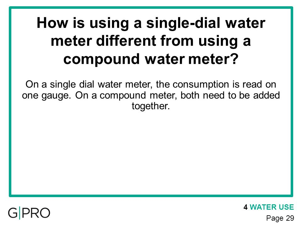4 WATER USE Page 29 How is using a single-dial water meter different from using a compound water meter? On a single dial water meter, the consumption