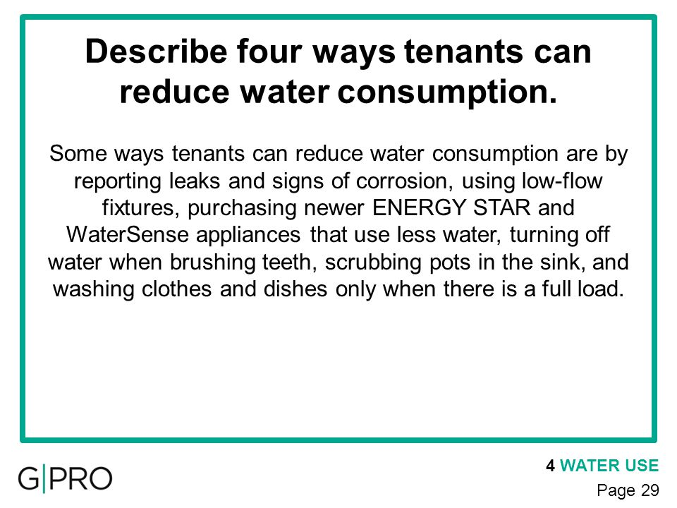 4 WATER USE Page 29 Describe four ways tenants can reduce water consumption. Some ways tenants can reduce water consumption are by reporting leaks and