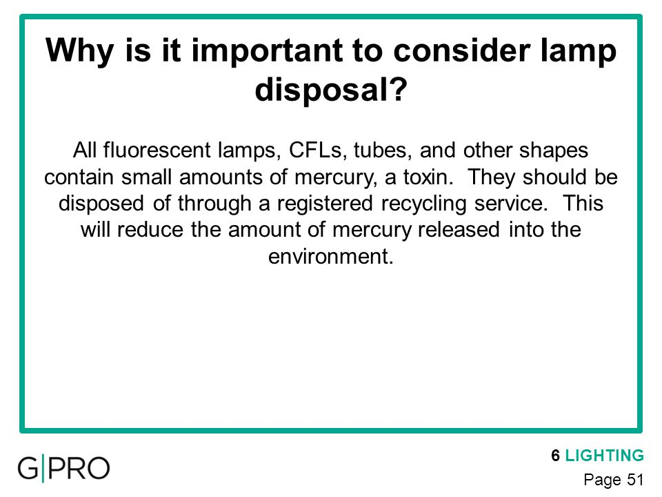 6 LIGHTING Page 51 Why is it important to consider lamp disposal? All fluorescent lamps, CFLs, tubes, and other shapes contain small amounts of mercur