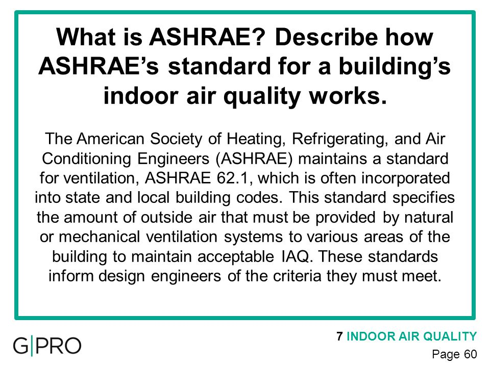 7 INDOOR AIR QUALITY Page 60 What is ASHRAE? Describe how ASHRAEs standard for a buildings indoor air quality works. The American Society of Heating,
