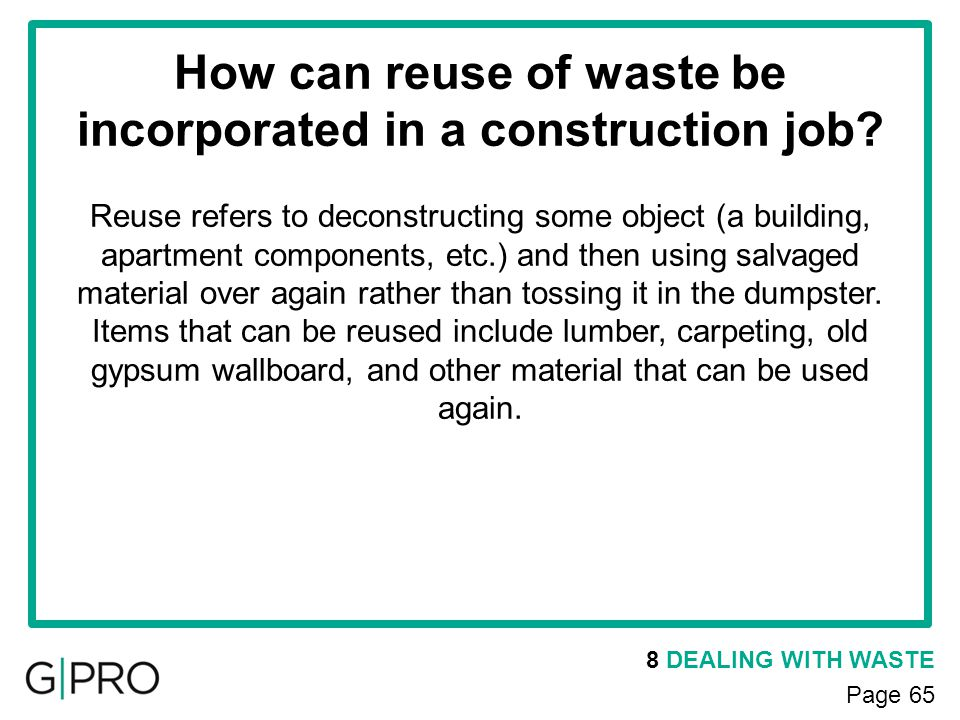 8 DEALING WITH WASTE Page 65 How can reuse of waste be incorporated in a construction job? Reuse refers to deconstructing some object (a building, apa